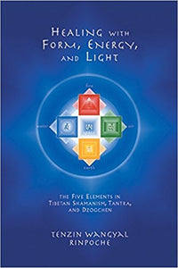 Healing with Form, Energy, and Light: The Five Elements in Tibetan Shamanism, Tantra, and Dzogchen