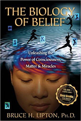 The Biology of Belief: Unleashing the Power of Consciousness, Matter and Miracles - by Bruce H. Lipton