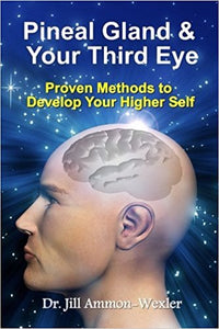 Pineal Gland & Your Third Eye: Proven Methods to Develop Your Higher Self - by Dr. Jill Ammon-Wexler