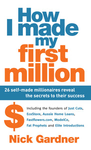 How I Made My First Million: 26 Self-Made Millionaires Reveal the Secrets to Their Success - by Nick Gardner