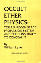 Occult Ether Physics: Tesla's Hidden Space Propulsion System and the Conspiracy to Conceal it Book by William Lyne