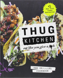 Thug Kitchen: The Official Cookbook: Eat Like You Give a F*ck by Thug Kitchen
