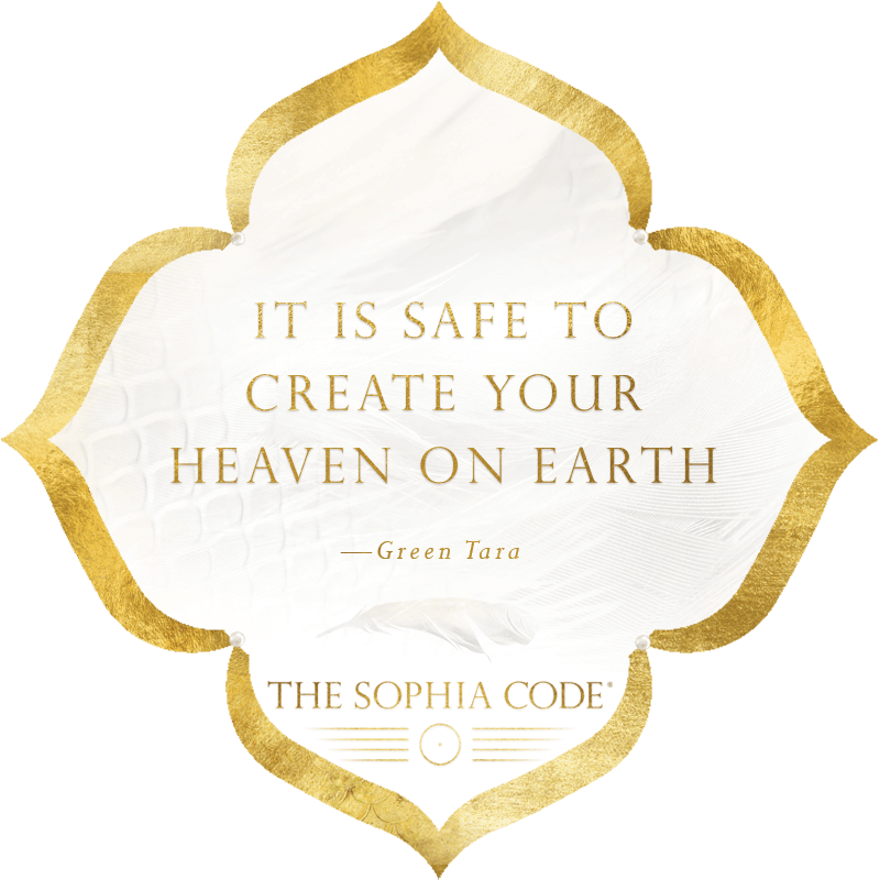 Green Tara Quote | It is safe to create your heaven on earth — Green Tara, The Sophia Code | Kaia Ra