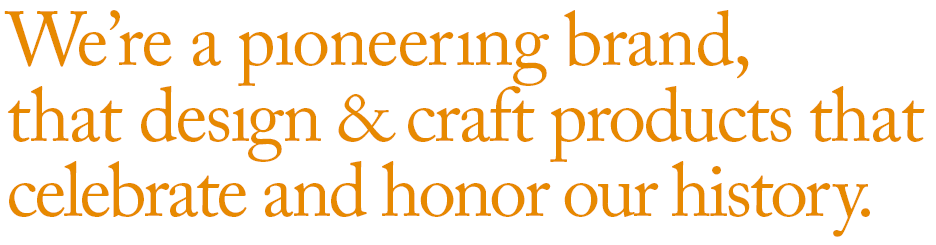We're a pıoneerıng brand,  that desıgn & craft products that  celebrate and honor our history.