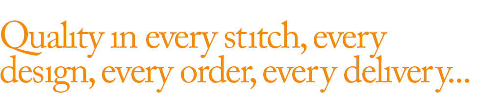 Quality in every stitch, every design, every order, every delivery...