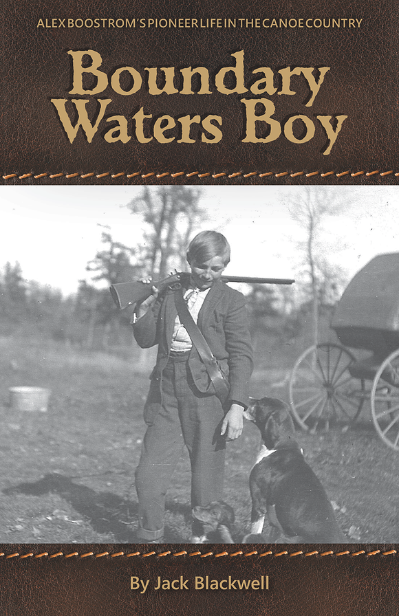 Boundary Waters Boy by Jack Blackwell. ALEC BOOSTROM'S PIONEER LIFE IN THE CANOE COUNTRY