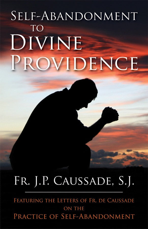 Self-Abandonment to Divine Providence - Featuring the Letters of Fr. De Caussade on the Practice of Self-Abandonment By Fr. J.P. Caussade, SJ