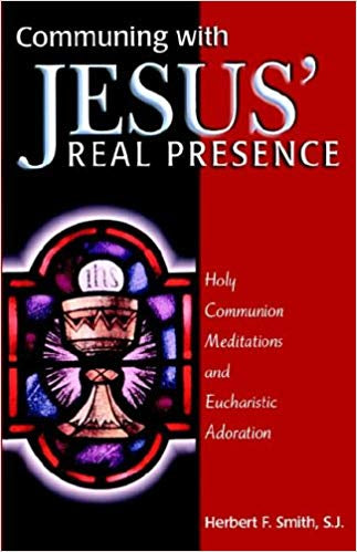 Communing with Jesus' Real Presence, Herbert F. Smith, SJ