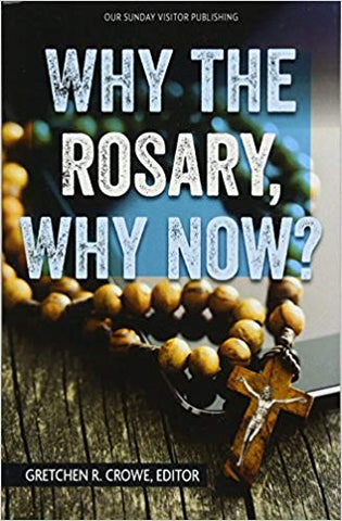 Why the Rosary, Why Now? Gretchen R. Crowe, Editor