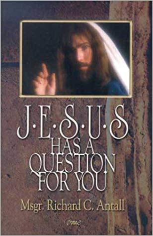 Jesus Has a Question for You, Msgr. Richard C. Antall
