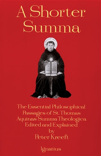 A Shorter Summa The Essential Philosophical Passages of St. Thomas Aquinas' Summa Theologica Edited and Explained for Beginners