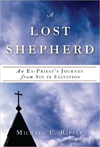 A Lost Shepherd An Ex-Priest's Journey from Sin to Salvation by Michael E Ripple