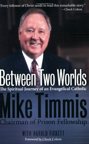 Between Two Worlds - The Spiritual Journey of an Evangelical Catholic By Mike Timmis Chairman of Prison Fellowship with Harold Fickett