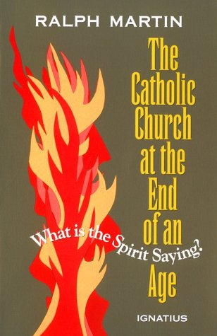 The Catholic Church at the End of an Age - What is the Spirit Saying? By Ralph Martin