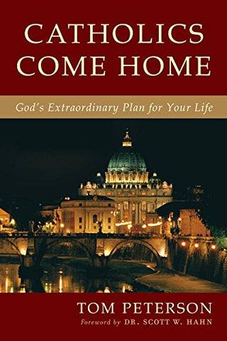 Catholics Come Home - God's Extraordinary Plan for You Life By Tom Peterson with forward by Dr. Scott W. Hahn