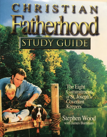 Christian Fatherhood - StudyGuide - the Eight Commitments of St. Joseph's Covenant Keepers By Stephen Wood with James Burnham