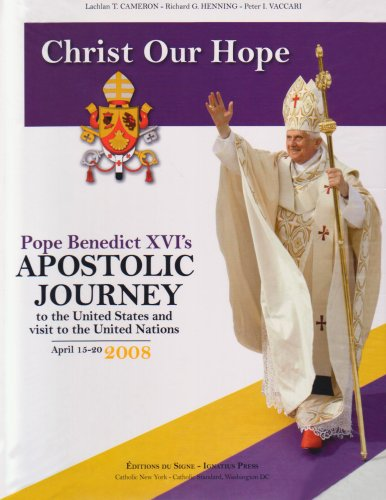 Christ Our Hope - Pope Benedict's Apostolic Journey to the United States and visitto the United Nations By Lachlan T Cameron