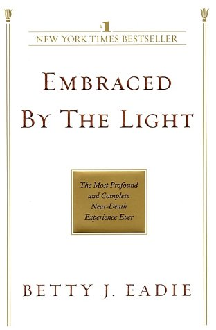 Embraced by the Light - the Most Profound and Complete Near Death Experience Ever By Betty J. Eadie