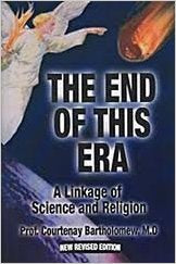The End of this Era - A Linkage of Science and Religion - New Revised Edition By Prof. Courtenay Bartholomew, MD