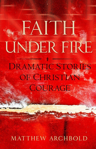 Faith Under Fire - Dramatic Stories of Christian Courage By Matthew Archbold