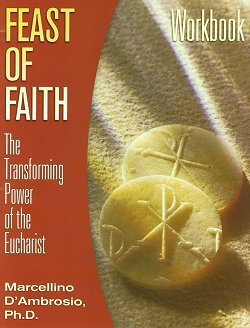 Feast of Faith - The Transforming Power of the Eucharist - Workbook By Marcellino D'Ambrosio, Ph.D.