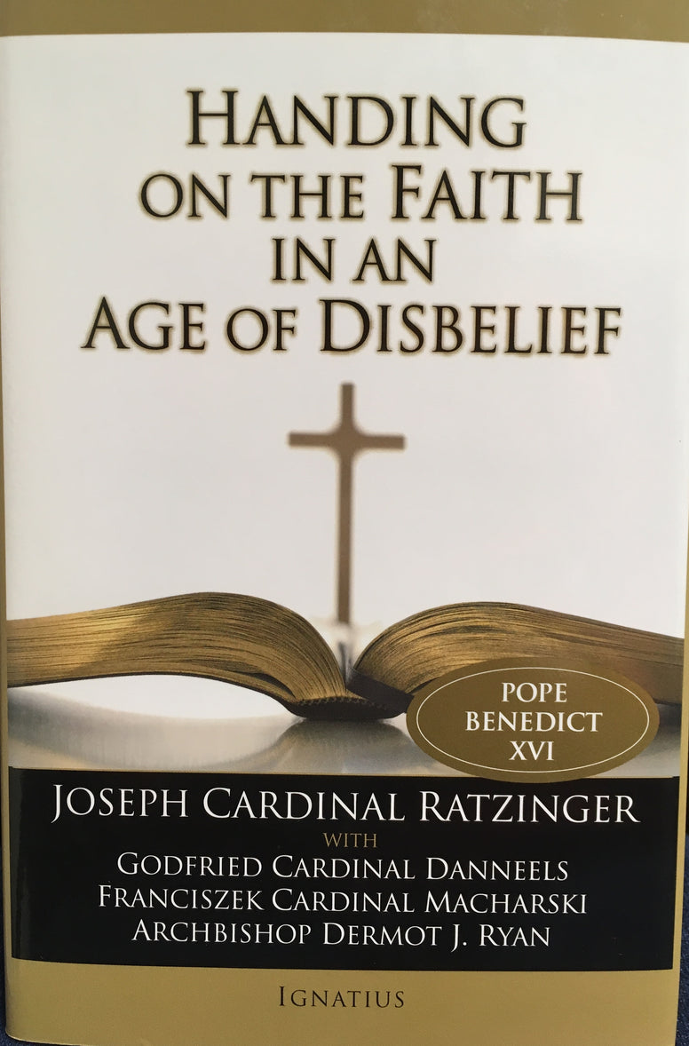 Handing on the Faith in an Age of Disbelief By Joseph Cardinal Ratzinger
