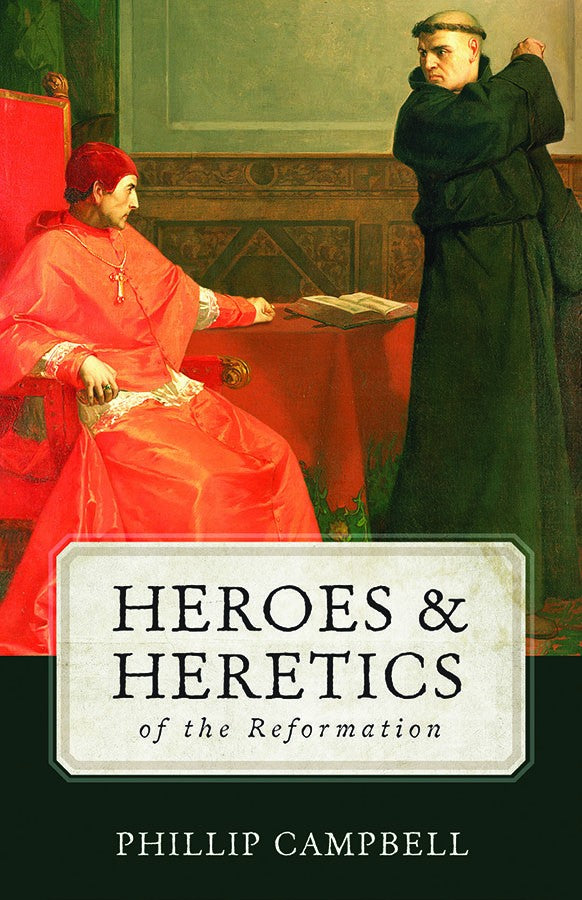Heroes and Heretics of the Reformation  By Phillip Campbell