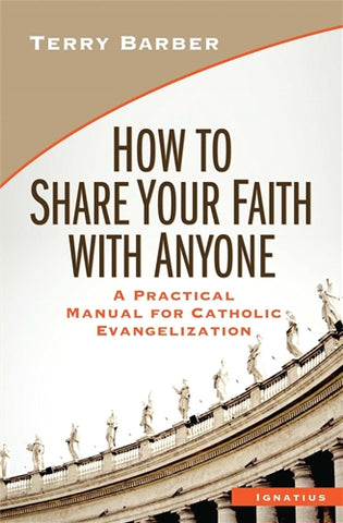 How to Share Your Faith With Anyone - A Practical Manual for Catholic Evangelization By Terry Barber
