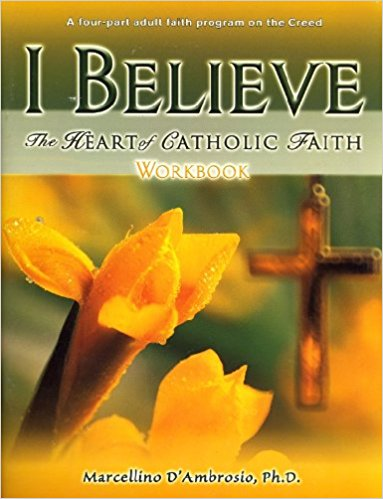 I Believe - The Heart of Catholic Faith - Workbook By Marcellino D'Ambrosio, Ph.D.