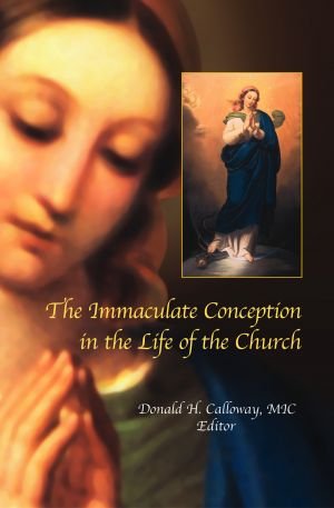The Immaculate Conception in the Life of the Church By Donald H. Calloway, MIC - Editor