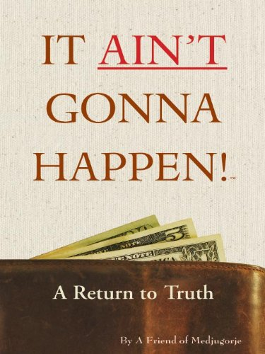It Ain't Gonna Happen - A Return to Truth By A Friend of Medjugorje
