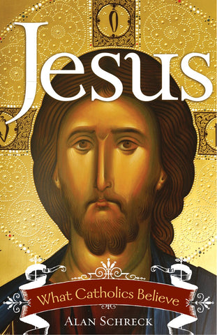 Jesus What Catholics Believe by Alan Schreck