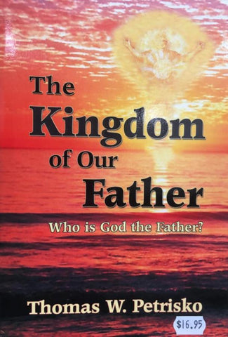 The Kingdom of Our Father, Who is God the Father? Thomas W. Petrisko