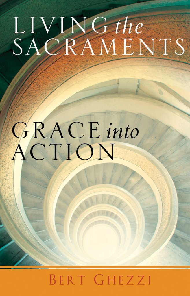 Living the Sacraments - Grace into Action By Bert Ghezzi