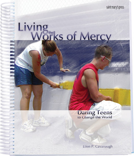 Living the Works of Mercy - Daring Teens to Change the World By Ellen P. Cavanaugh