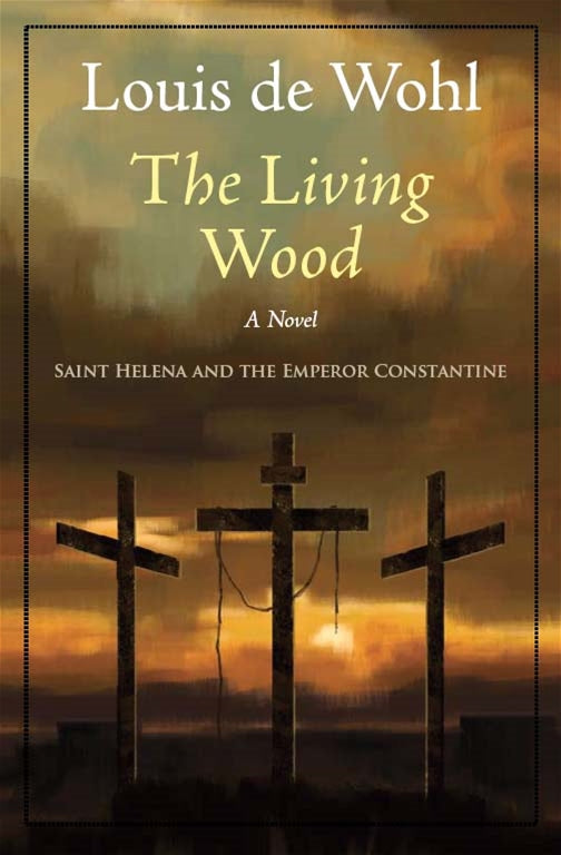 The Living Wood - Saint Helena and the Emperor Constantine By Louise de Wohl