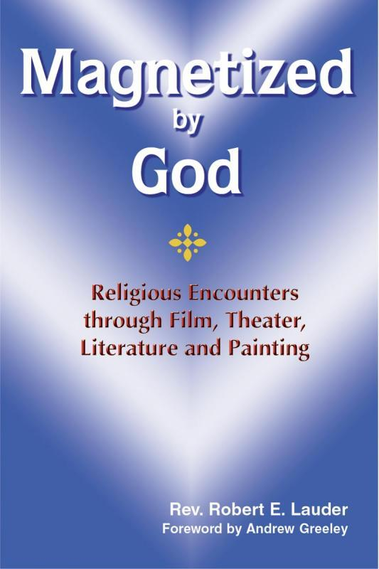 Magnetized by God - Religious Encounters through Film, Theater, Literature and Painting By Rev. Robert E. Lauder