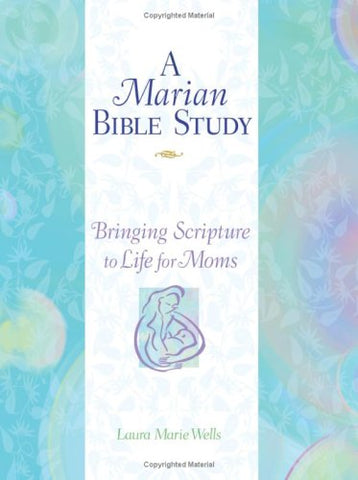 A Marian Bible Study Bringing Scripture to Life for Moms by Laura Marie Wells