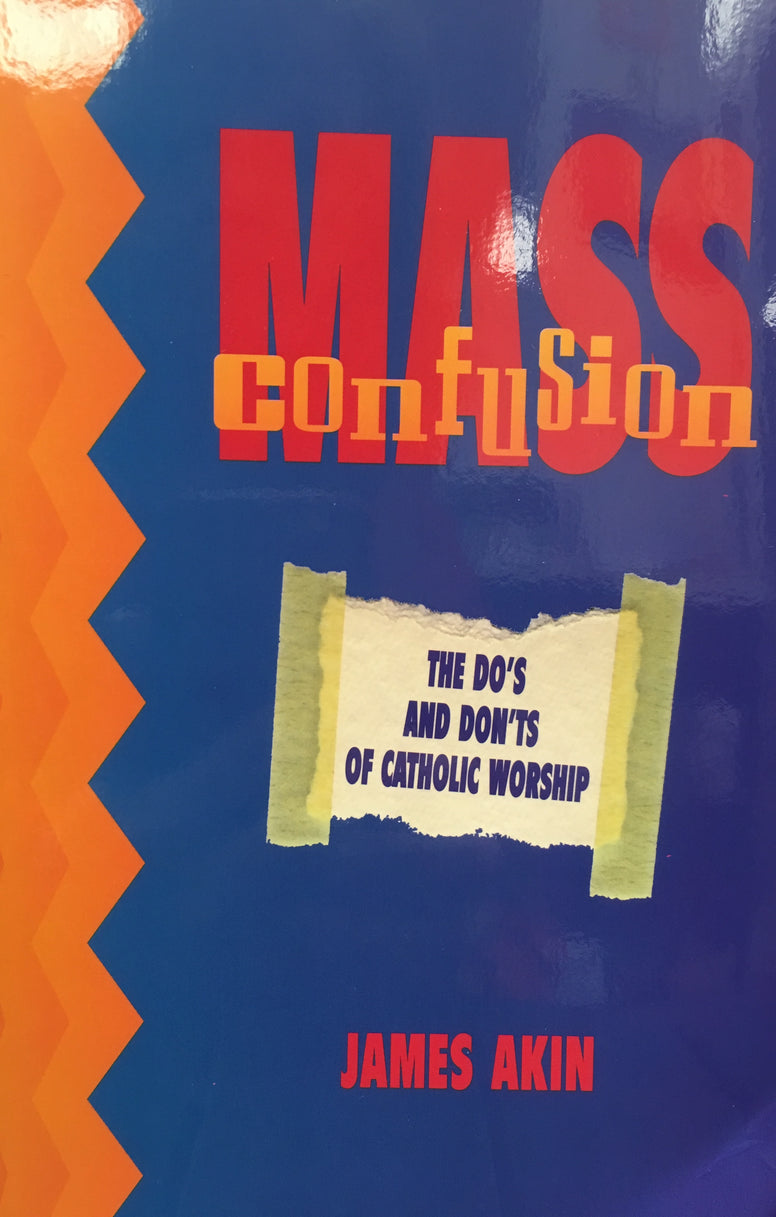 Mass Confusion - The Do's and Don'ts of Catholic Worship By James Akin