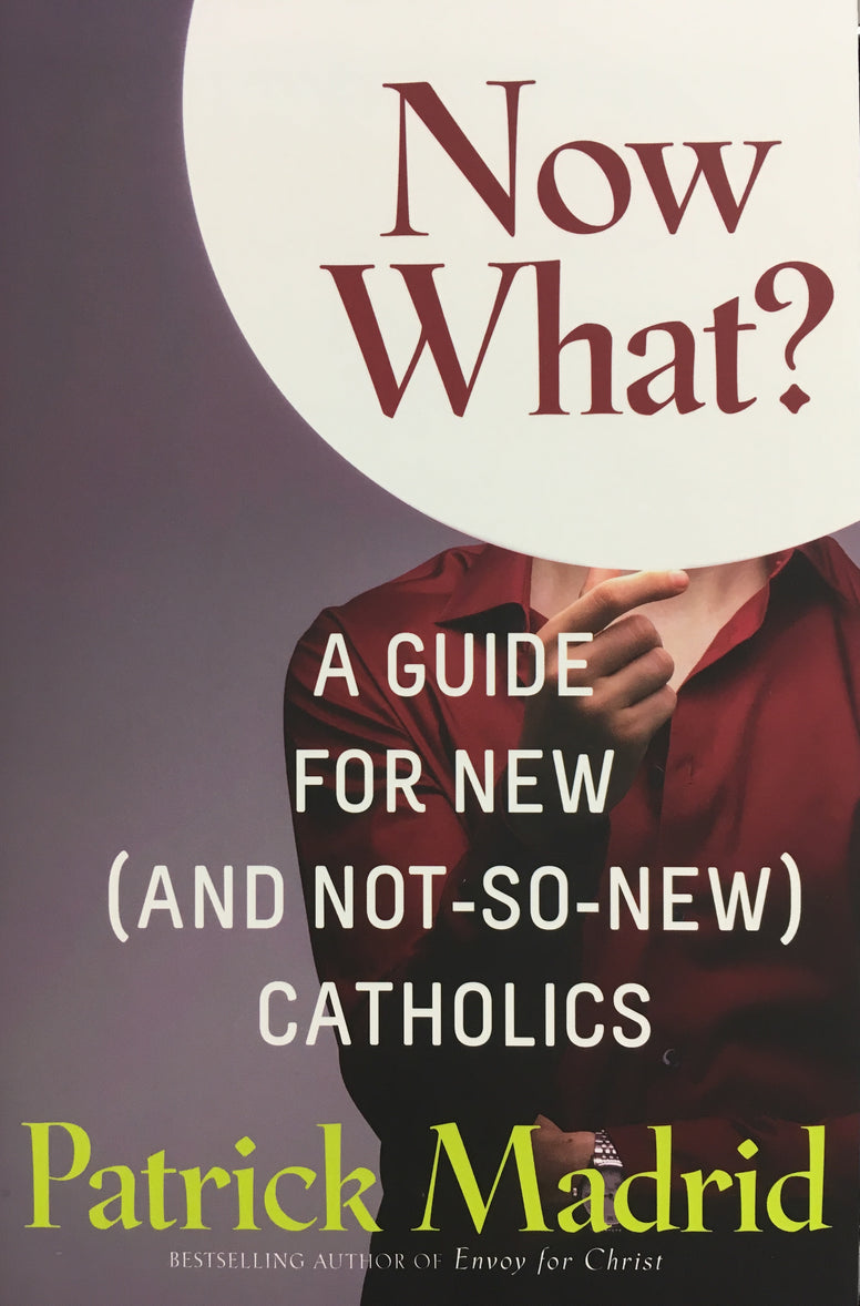 Now What? A Guide for New (And Not-So-New) Catholics By Patrick Madrid