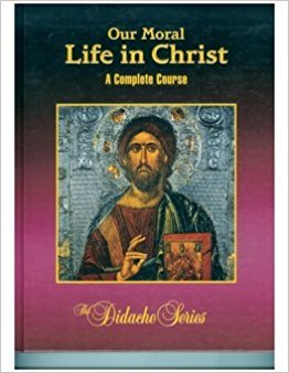 Our Moral Life in Christ - A Complete Course - Didache Series By Rev. James Socias