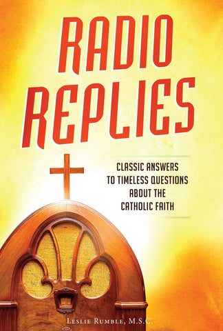 Radio Replies - Classic Answers to Timeless Questions About the Catholic Faith By Leslie Rumble, MSC
