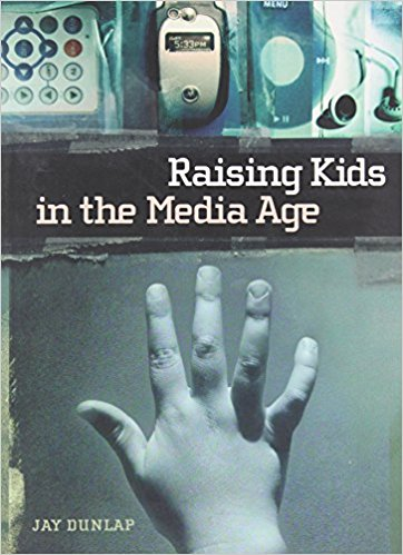 Raising Kids in the Media Age By Jay Dunlap