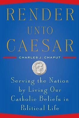 Render Unto Caesar - Serving the Nation by Living Our Catholic Beliefs in Political Life By Charles J. Chaput