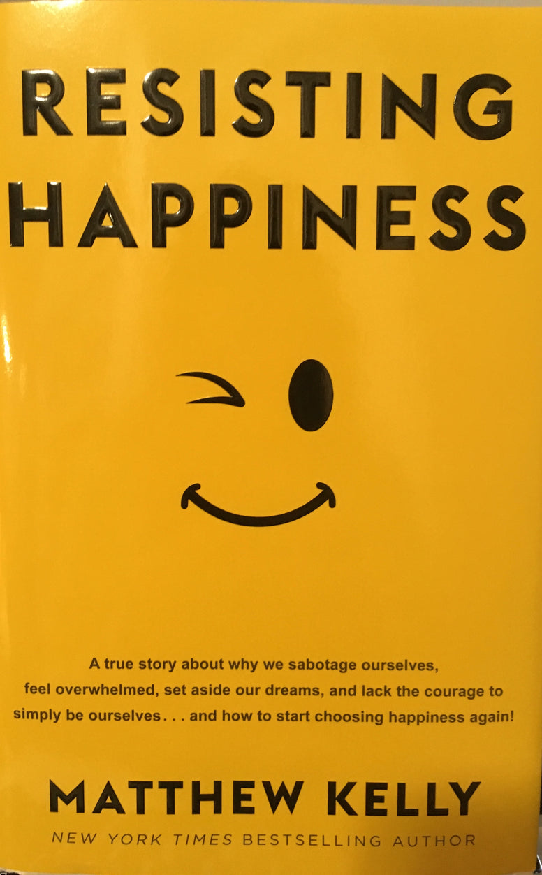 Resisting Happiness - A True Story About Why We Sabotage Ourselves By Matthew Kelly
