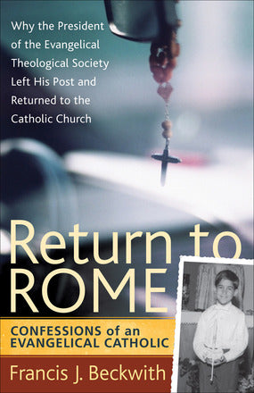 Return to Rome - Confessions of an Evangelical Catholic By Francis J. Beckwith