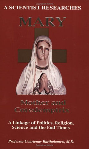 A Scientist Researches Mary - Mother and Coredemptrix - a Linkage of Politics, Religion, Science and the End Times