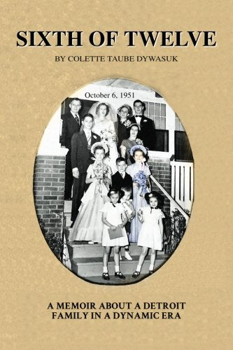 Sixth of Twelve - A Memoir about a Detroit Family in a Dynamic Era By Colette Taube Dywasuk