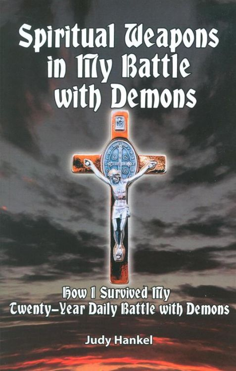 Spiritual Weapons in My Battle with Demons - How I Survived My Twenty-Year Daily Battle with Demons By Judy Hankel