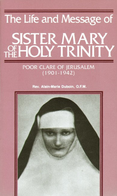 The Life and Message of Sister Mary of the Holy Trinity - Poor Clare of Jerusalem By Rev. Alain-Marie DuBoin, OFM